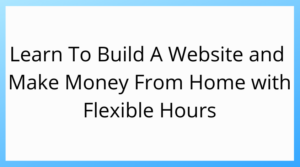 learn to build a website and make money from home with flexible hours